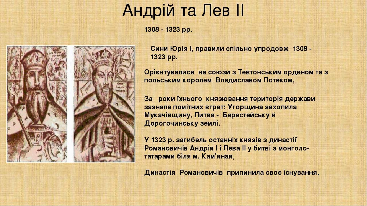 Андрій та Лев ІІ 1308 - 1323 pp. Сини Юрія І, правили спільно упродовж 1308 - 1323 pp. Орієнтувалися на союзи з Тевтонським орденом та з польськ...