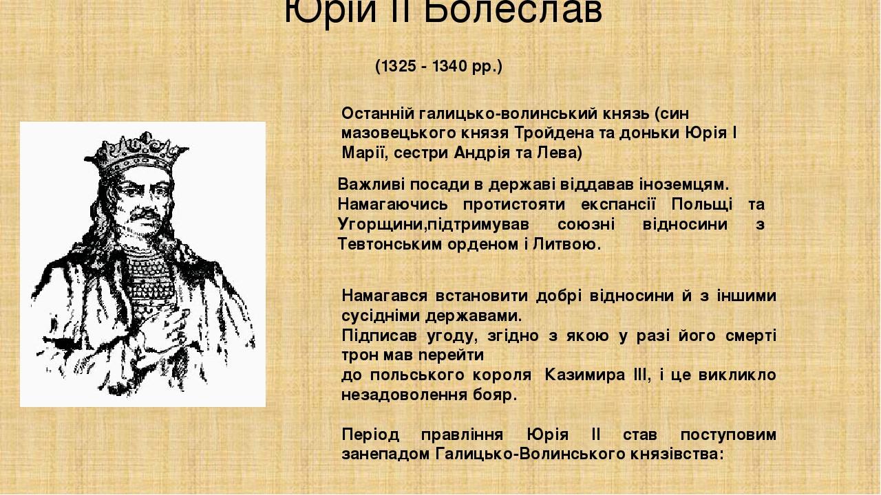 Юрій ІІ Болеслав Останній галицько-волинський князь (син мазовецького князя Тройдена та доньки Юрія І Марії, сестри Андрія та Лева) (1325 - 1340 p...