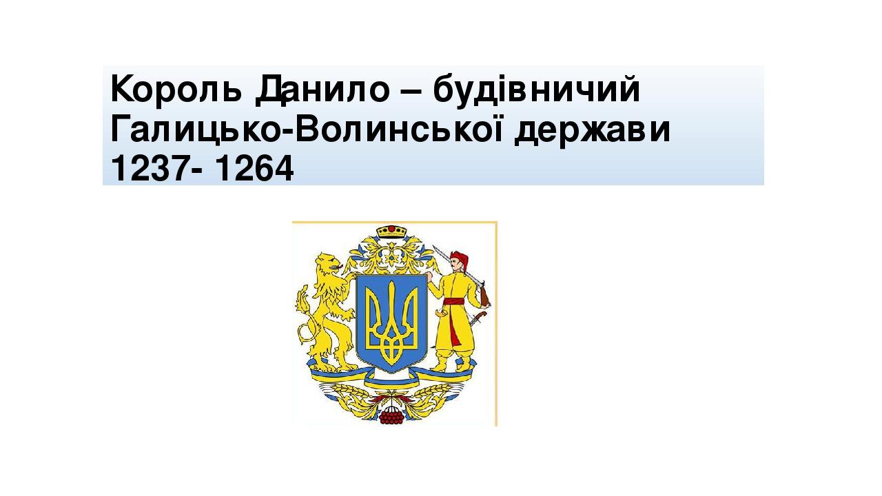 Король Данило – будівничий Галицько-Волинської держави 1237- 1264