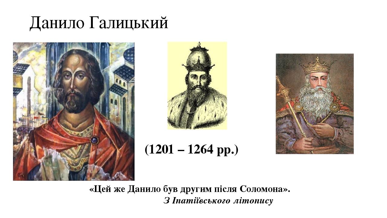 Данило Галицький (1201 – 1264 рр.) «Цей же Данило був другим після Соломона». З Іпатіївського літопису