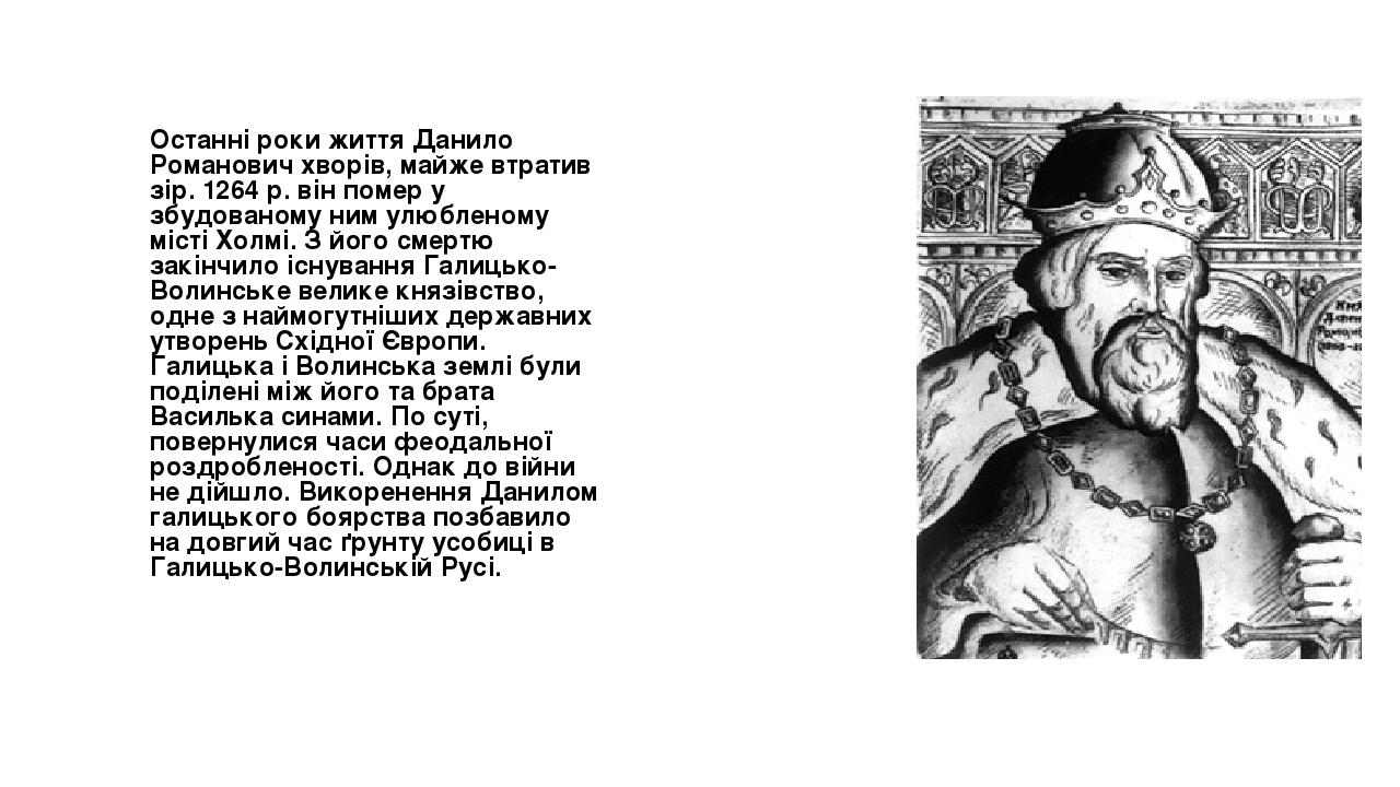 Останні роки життя Данило Романович хворів, майже втратив зір. 1264 р. він помер у збудованому ним улюбленому місті Холмі. З його смертю закінчило ...