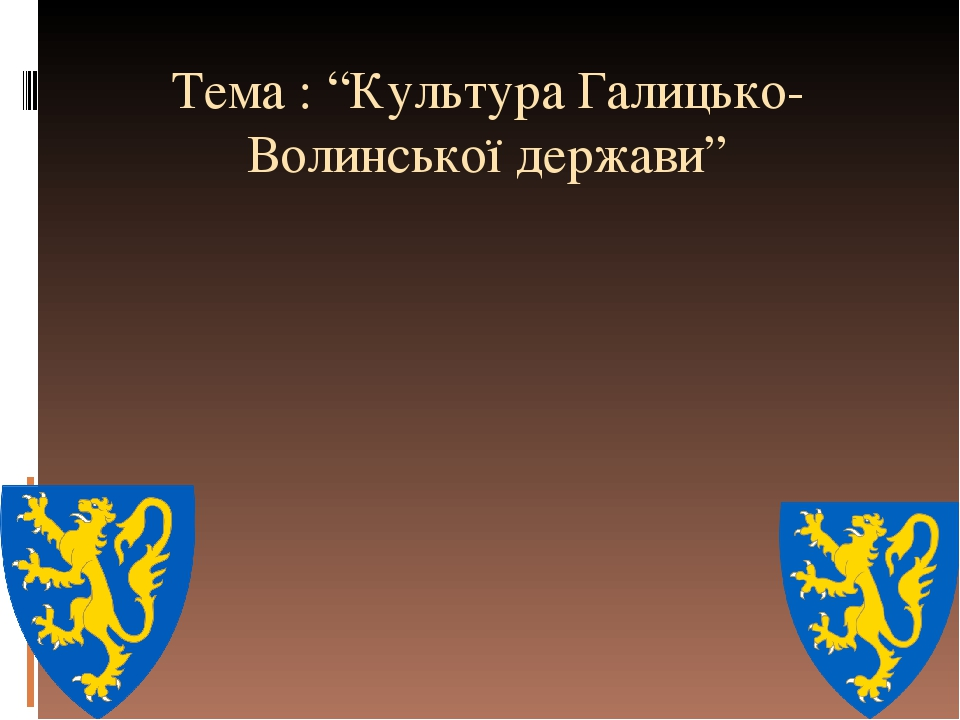 "Тема : ""Культура Галицько-Волинської держави"""