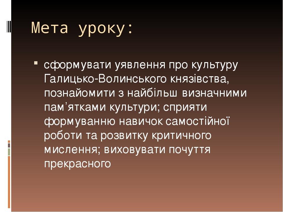 Мета уроку: сформувати уявлення про культуру Галицько-Волинського князівства, познайомити з найбільш визначними пам'ятками культури; сприяти формув...