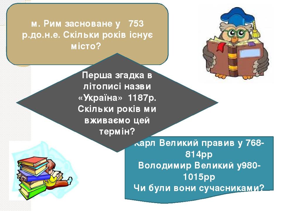 м. Рим засноване у 753 р.до.н.е. Скільки років існує місто? Карл Великий правив у 768-814рр Володимир Великий у980-1015рр Чи були вони сучасниками?...