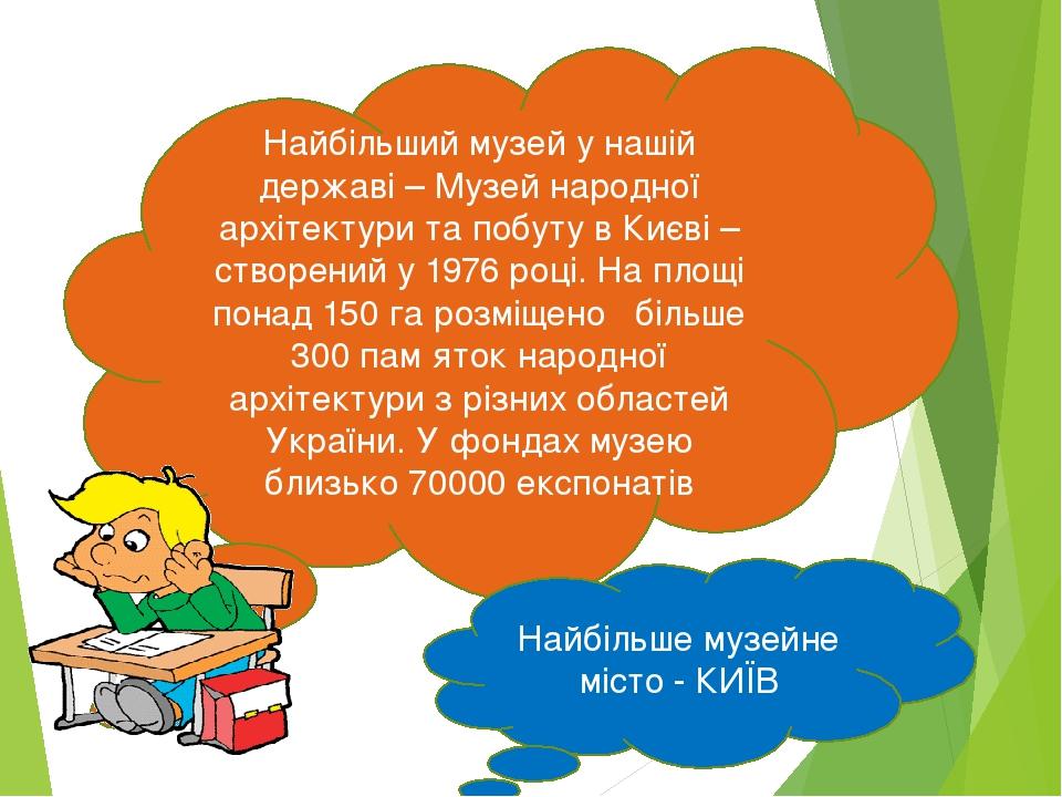 Найбільший музей у нашій державі – Музей народної архітектури та побуту в Києві – створений у 1976 році. На площі понад 150 га розміщено більше 300...