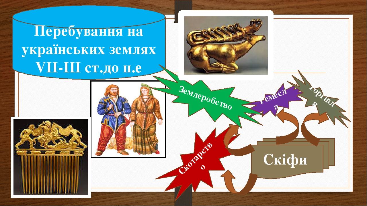 Скіфи Скотарство Ремесла Торгівля Перебування на українських землях VІІ-ІІІ ст.до н.е Землеробство