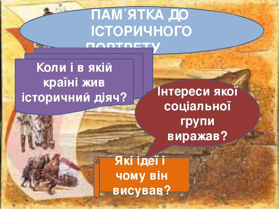 ПАМ´ЯТКА ДО ІСТОРИЧНОГО ПОРТРЕТУ Коли і в якій країні жив історичний діяч? Інтереси якої соціальної групи виражав? Які ідеї і чому він висував?