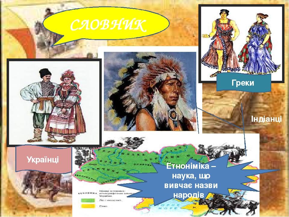 СЛОВНИК Етноніміка – наука, що вивчає назви народів Українці Індіанці Греки