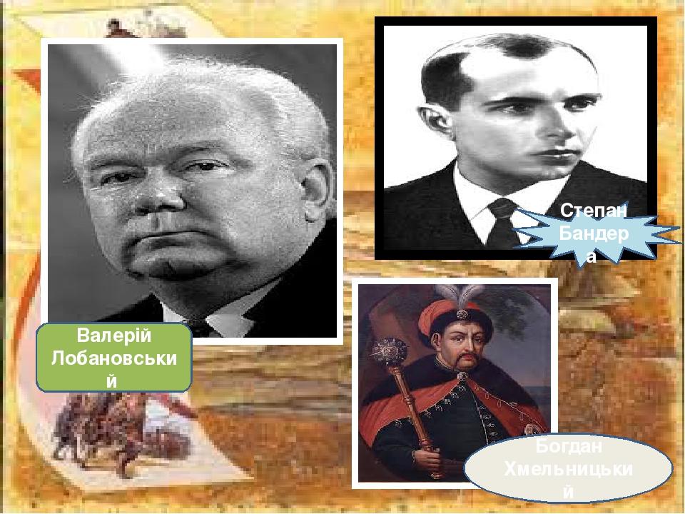 Степан Бандера Богдан Хмельницький Валерій Лобановський
