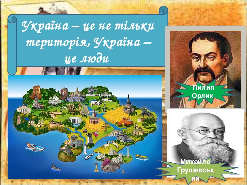 Україна – це не тільки територія, Україна – це люди Пилип Орлик Михайло Грушевський