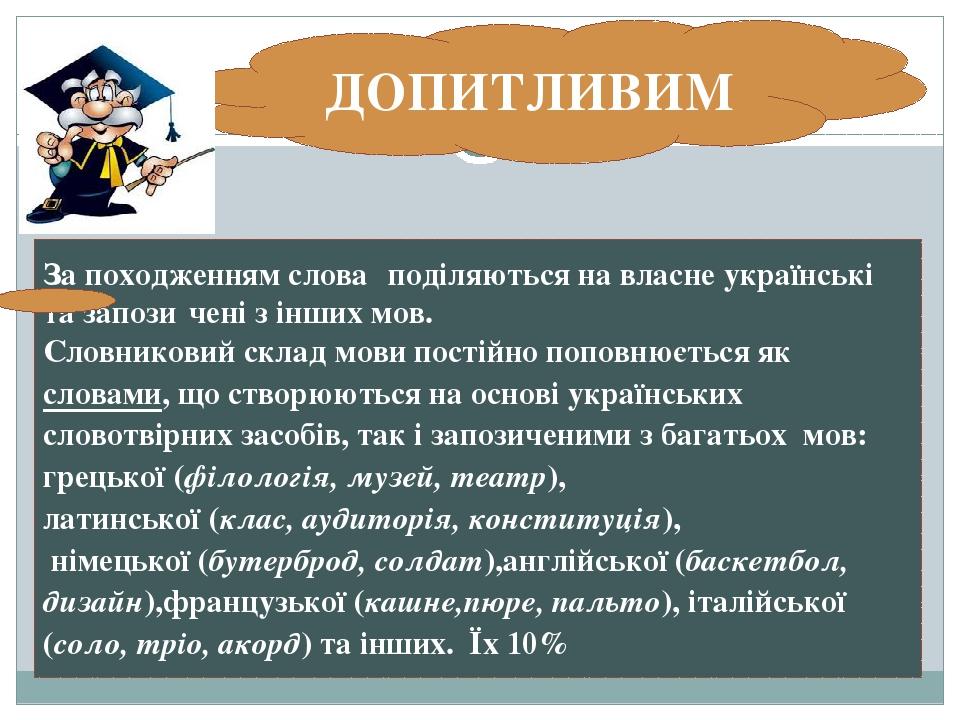 За походженнямслова́поділяються на власне українські тазапози́ченіз інших мов. Словниковийскладмовипостійно поповнюється яксловами, що ство...