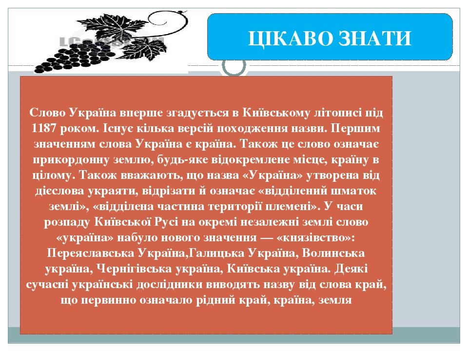 Слово Україна вперше згадується в Київському літописі під 1187 роком. Існує кілька версій походження назви. Першим значенням слова Україна є країна...
