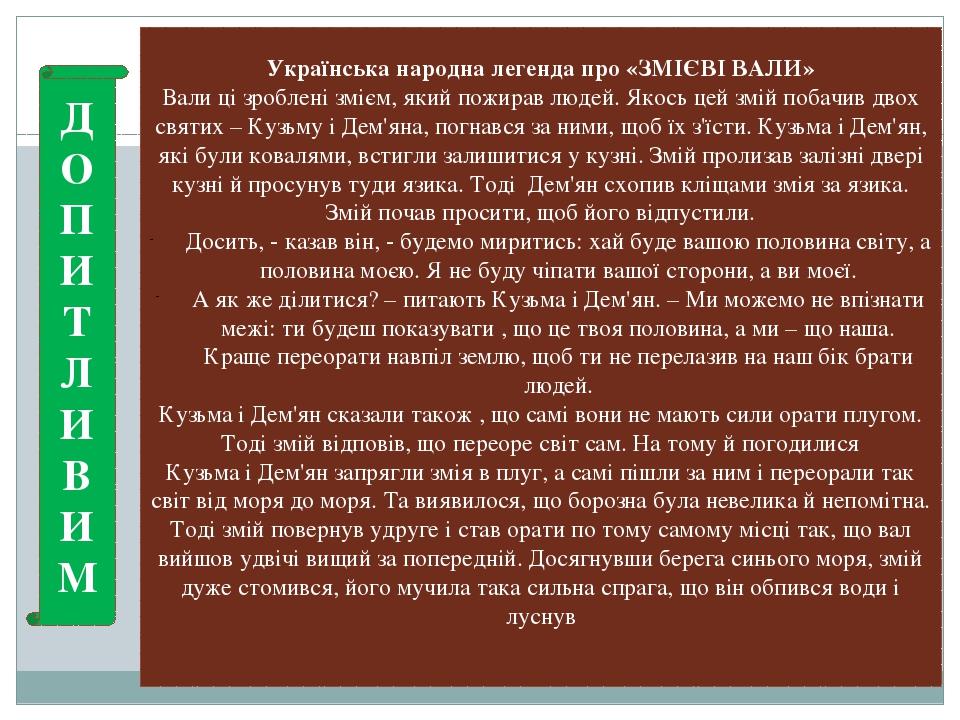 Українська народна легенда про «ЗМІЄВІ ВАЛИ» Вали ці зроблені змієм, який пожирав людей. Якось цей змій побачив двох святих – Кузьму і Дем'яна, пог...