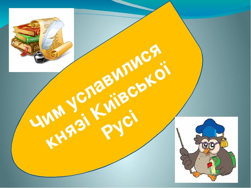Чим уславилися князі Київської Русі