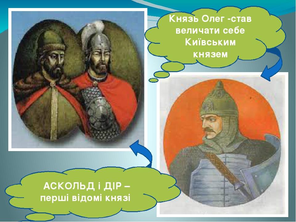 АСКОЛЬД і ДІР – перші відомі князі Князь Олег -став величати себе Київським князем