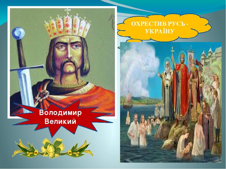 ОХРЕСТИВ РУСЬ - УКРАЇНУ Володимир Великий