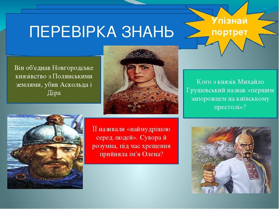 ПЕРЕВІРКА ЗНАНЬ Упізнай портрет Кого з князів Михайло Грушевський назвав «першим запорожцем на київському престолі»? ЇЇ називали «наймудрішою серед...
