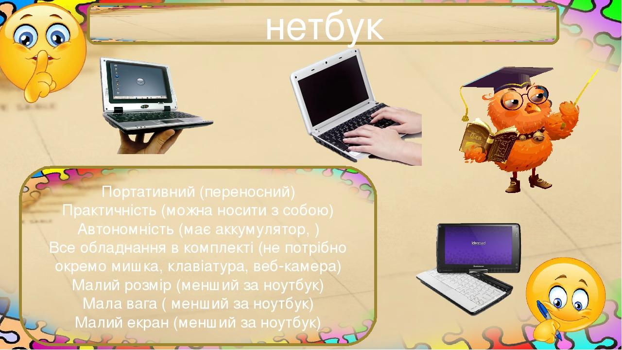 нетбук Портативний (переносний) Практичність (можна носити з собою) Автономність (має аккумулятор, ) Все обладнання в комплекті (не потрібно окремо...