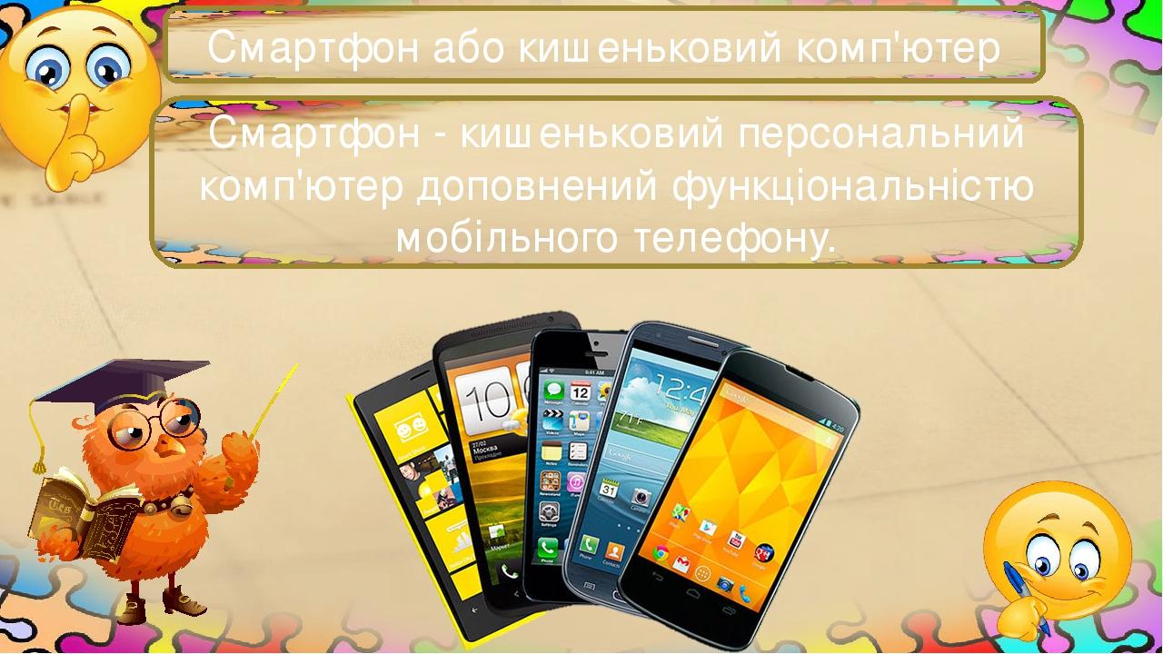 Смартфон або кишеньковий комп'ютер Смартфон - кишеньковий персональний комп'ютер доповнений функціональністю мобільного телефону.