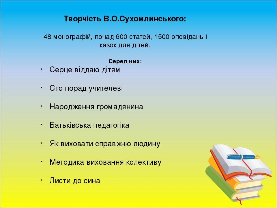 Творчість В.О.Сухомлинського: 48 монографій, понад 600 статей, 1500 оповідань і казок для дітей. Серед них: Серце віддаю дітям Сто порад учителеві ...