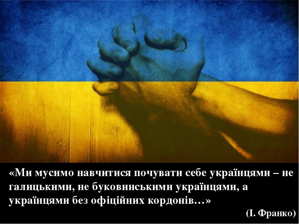 «Ми мусимо навчитися почувати себе українцями – не галицькими, не буковинськими українцями, а українцями без офіційних кордонів…» (І. Франко)