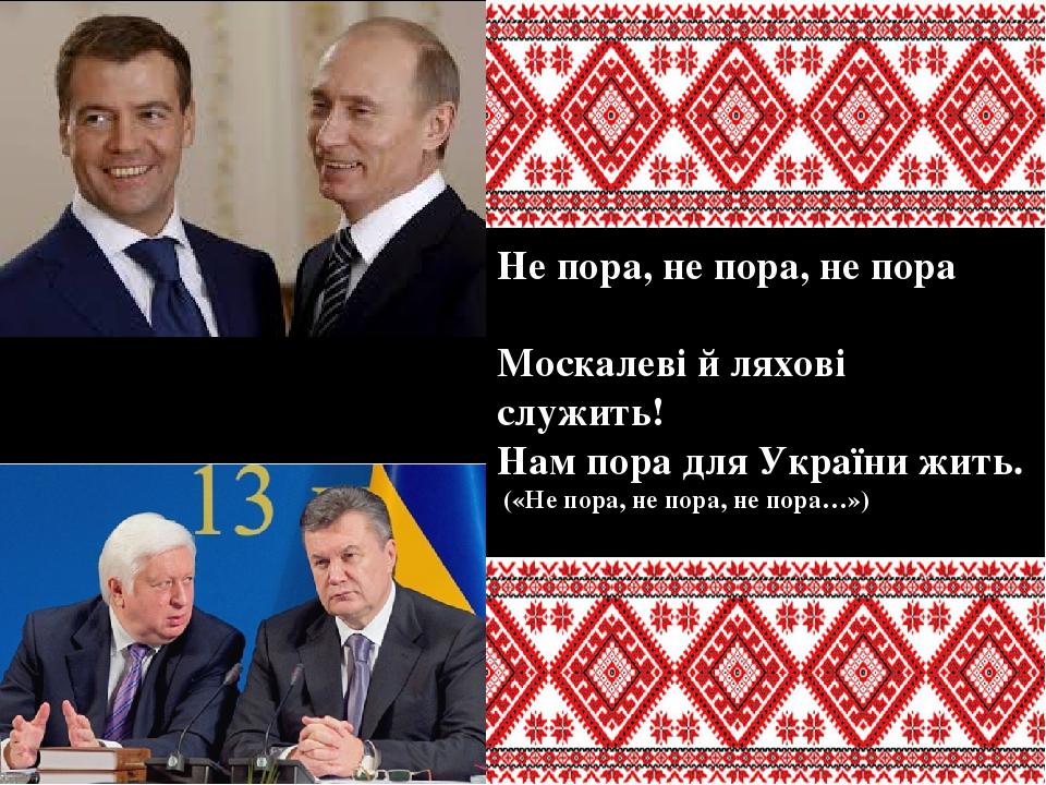 Не пора, не пора, не пора Москалеві й ляхові служить! Нам пора для України жить. («Не пора, не пора, не пора…»)
