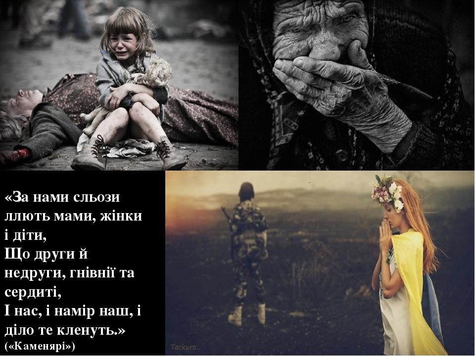 «За нами сльози ллють мами, жінки і діти, Що други й недруги, гнівнії та сердиті, І нас, і намір наш, і діло те кленуть.» («Каменярі»)