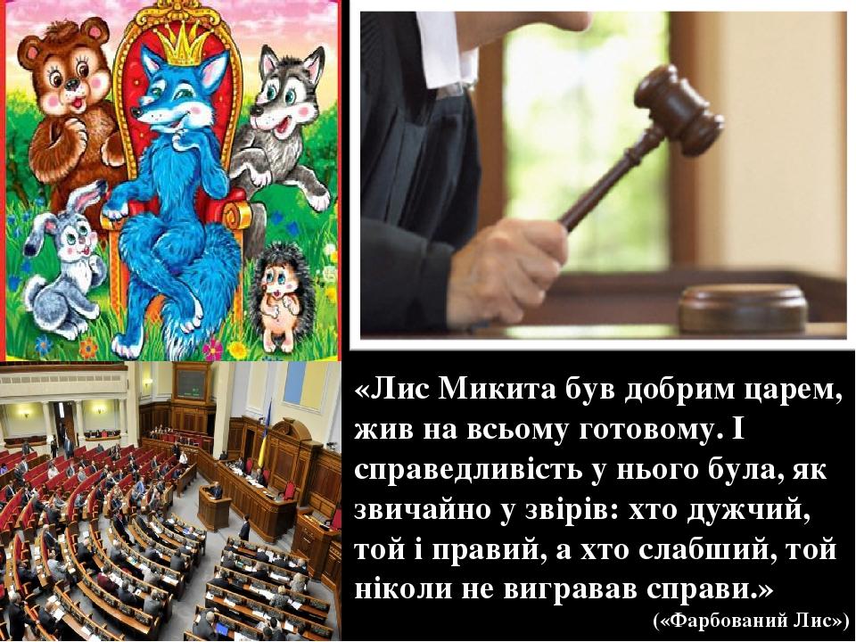 «Лис Микита був добрим царем, жив на всьому готовому. І справедливість у нього була, як звичайно у звірів: хто дужчий, той і правий, а хто слабший,...