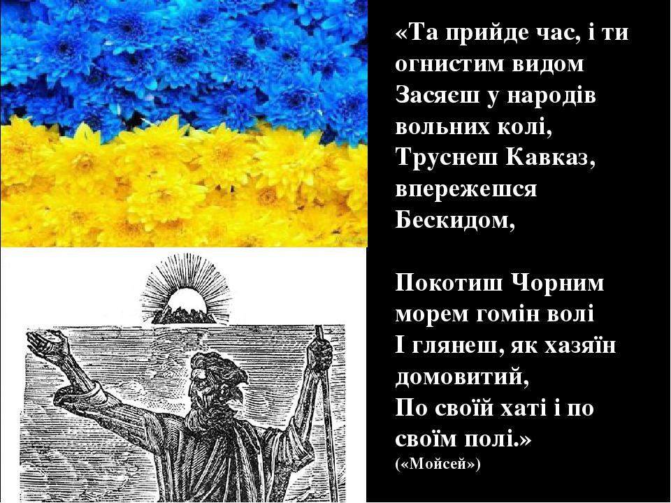 «Та прийде час, і ти огнистим видом Засяєш у народів вольних колі, Труснеш Кавказ, впережешся Бескидом, Покотиш Чорним морем гомін волі І глянеш, я...