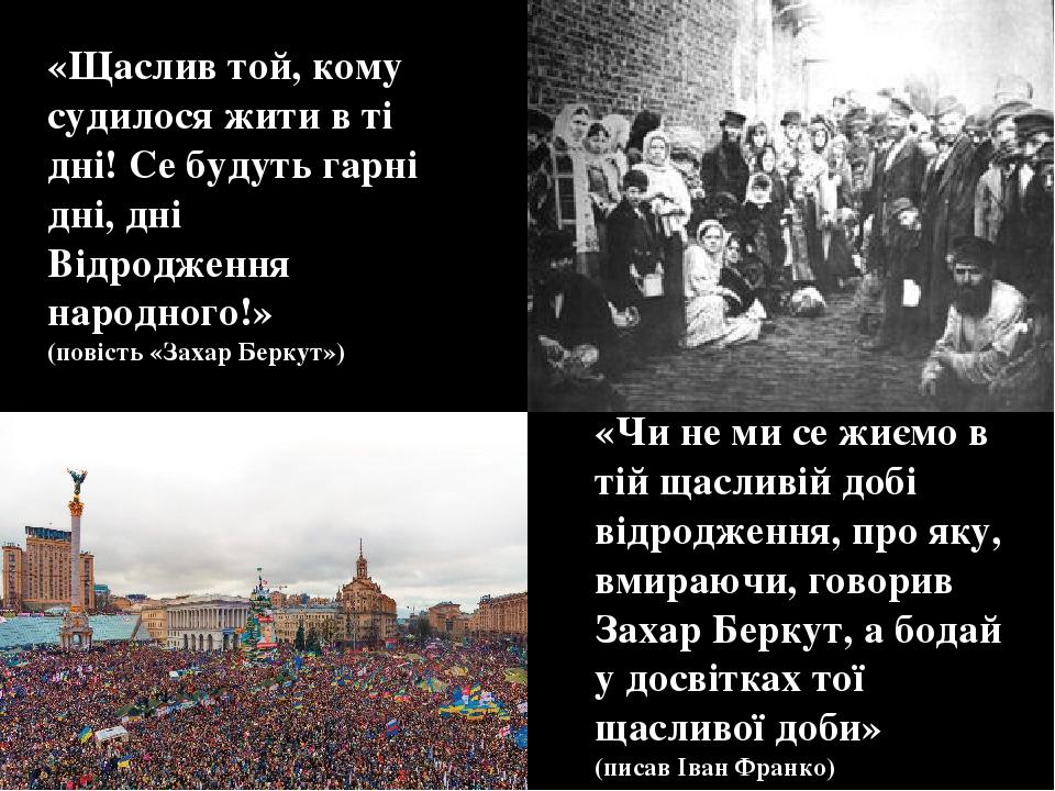 «Щаслив той, кому судилося жити в ті дні! Се будуть гарні дні, дні Відродження народного!» (повість «Захар Беркут») «Чи не ми се жиємо в тій щаслив...