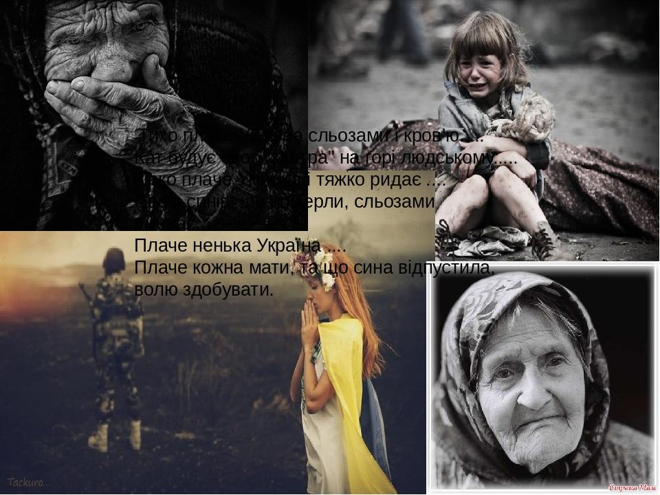 """Тихо плаче Україна сльозами і кров'ю..... Кат будує своє """"завтра"""" на горі людському..... Гірко плаче Україна і тяжко ридає .... Своїх синів, що ..."""