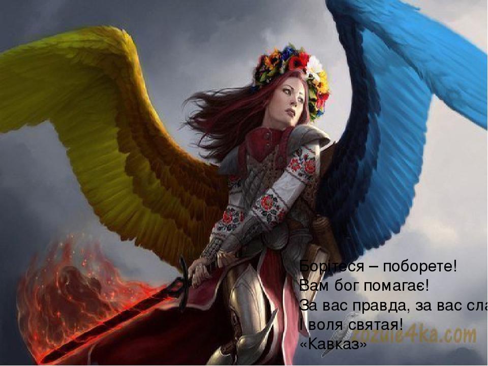 Борітеся – поборете! Вам бог помагає! За вас правда, за вас слава І воля святая! «Кавказ»