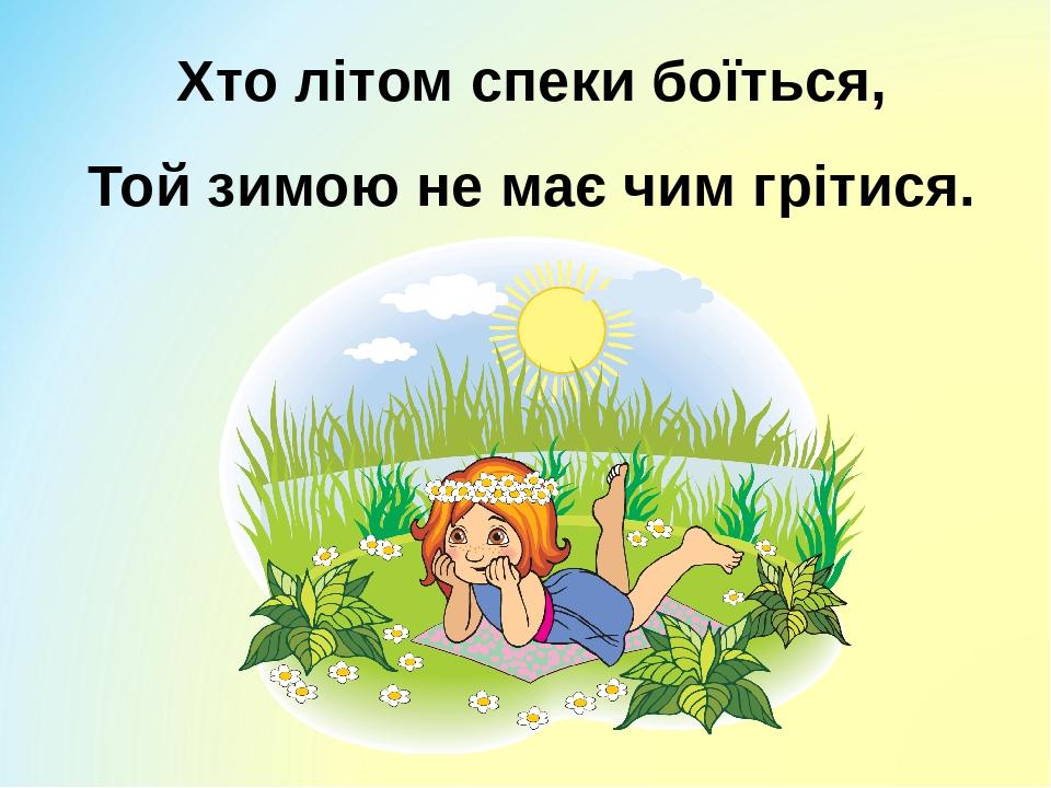 Хто літом спеки боїться, Той зимою не має чим грітися.