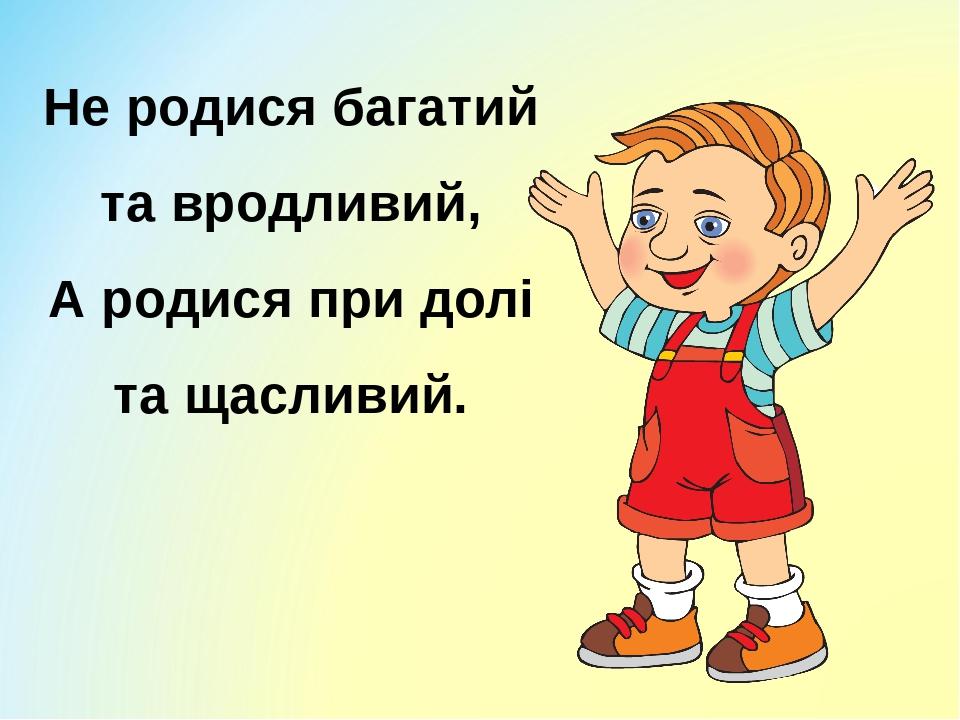 Не родися багатий та вродливий, А родися при долі та щасливий.