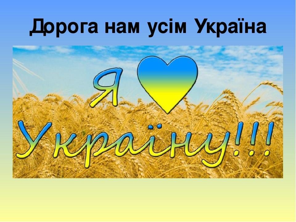 Дорога нам усім Україна