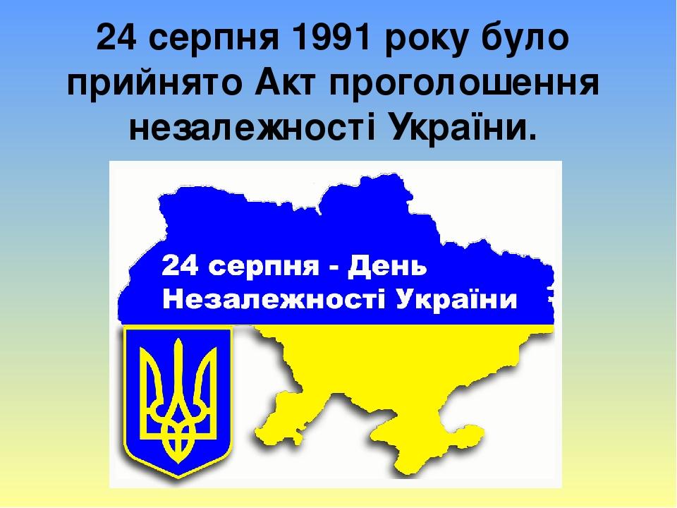 24 серпня 1991 року було прийнято Акт проголошення незалежності України.