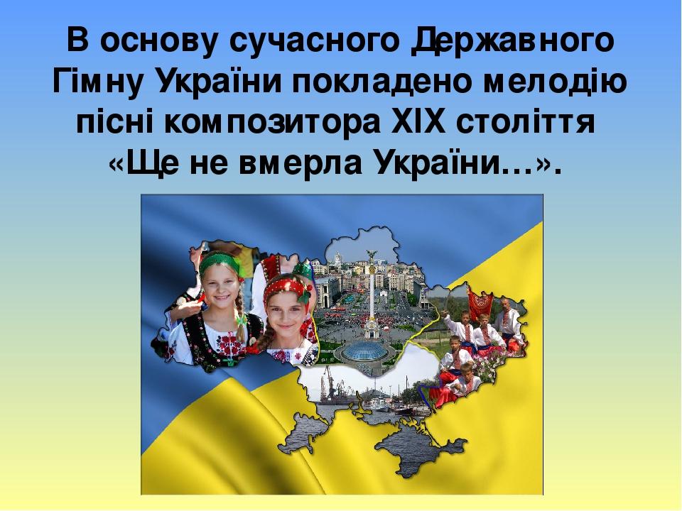 В основу сучасного Державного Гімну України покладено мелодію пісні композитора ХІХ століття «Ще не вмерла України…».