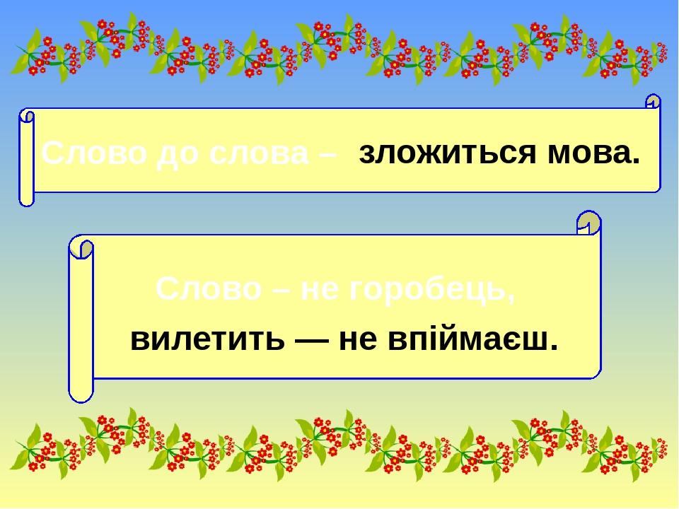 Слово до слова – зложиться мова. Слово – не горобець, вилетить — не впіймаєш.