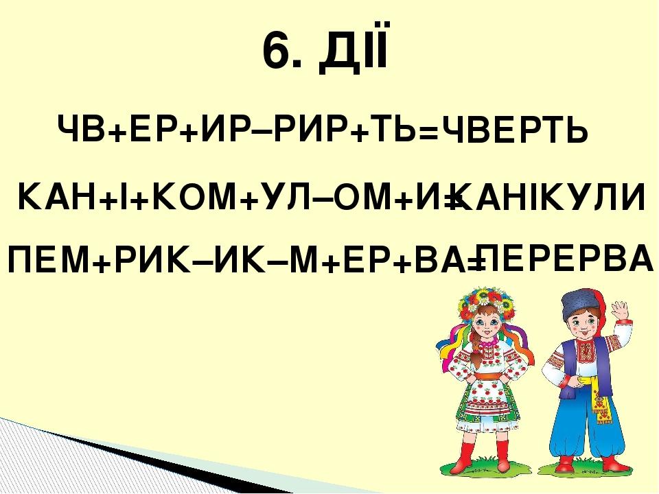 ЧВ+ЕР+ИР–РИР+ТЬ= ЧВЕРТЬ КАН+І+КОМ+УЛ–ОМ+И= КАНІКУЛИ ПЕМ+РИК–ИК–М+ЕР+ВА= ПЕРЕРВА 6. ДІЇ