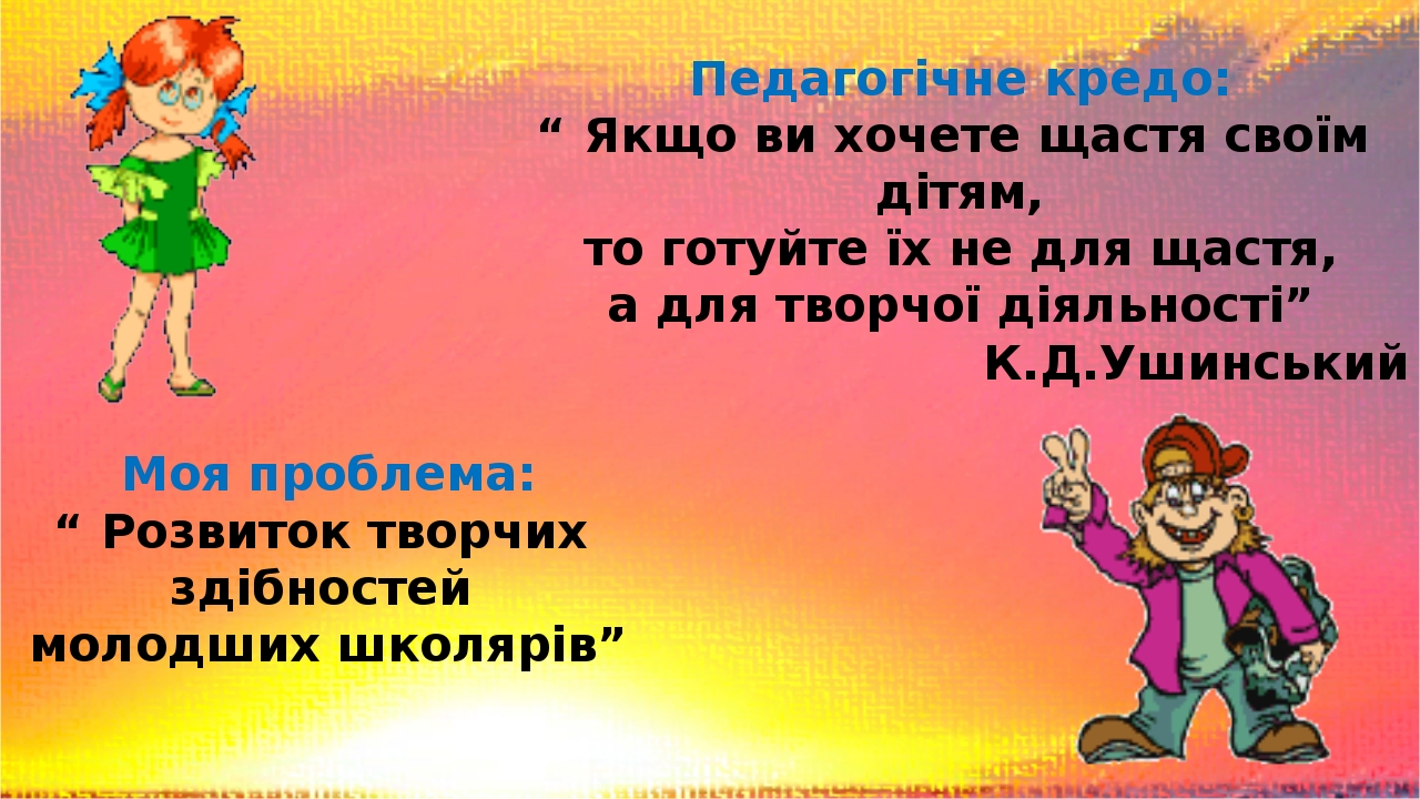 """Педагогічне кредо: """" Якщо ви хочете щастя своїм дітям, то готуйте їх не для щастя, а для творчої діяльності"""" К.Д.Ушинський Моя проблема: """" Розвиток..."""
