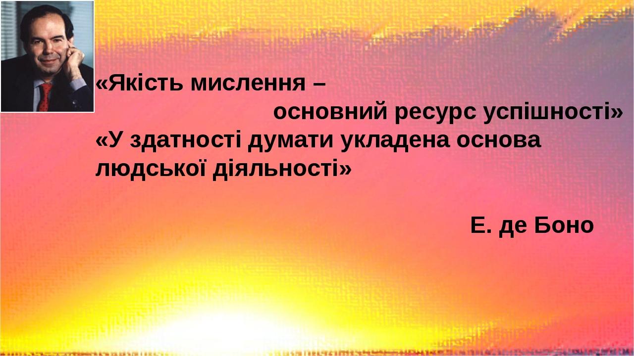 «Якість мислення – основний ресурс успішності» «У здатності думати укладена основа людської діяльності» Е. де Боно
