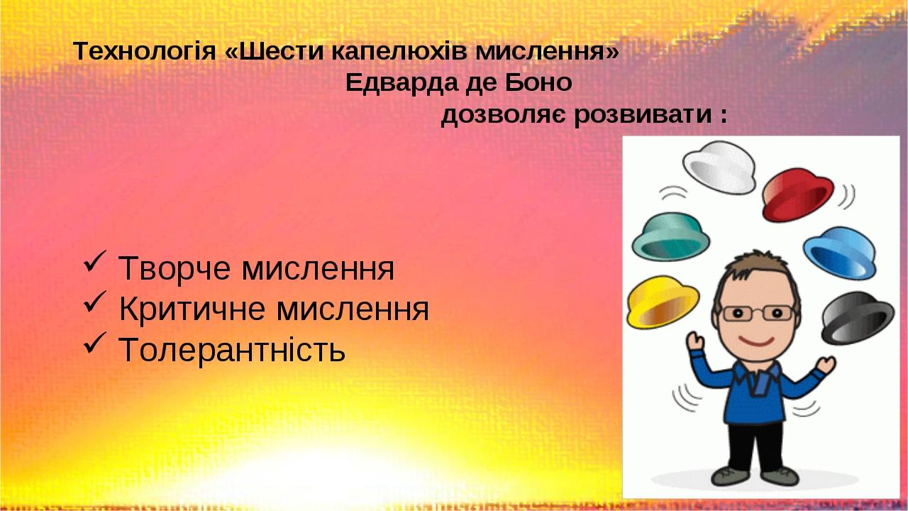 Технологія «Шести капелюхів мислення» Едварда де Боно дозволяє розвивати : Творче мислення Критичне мислення Толерантність
