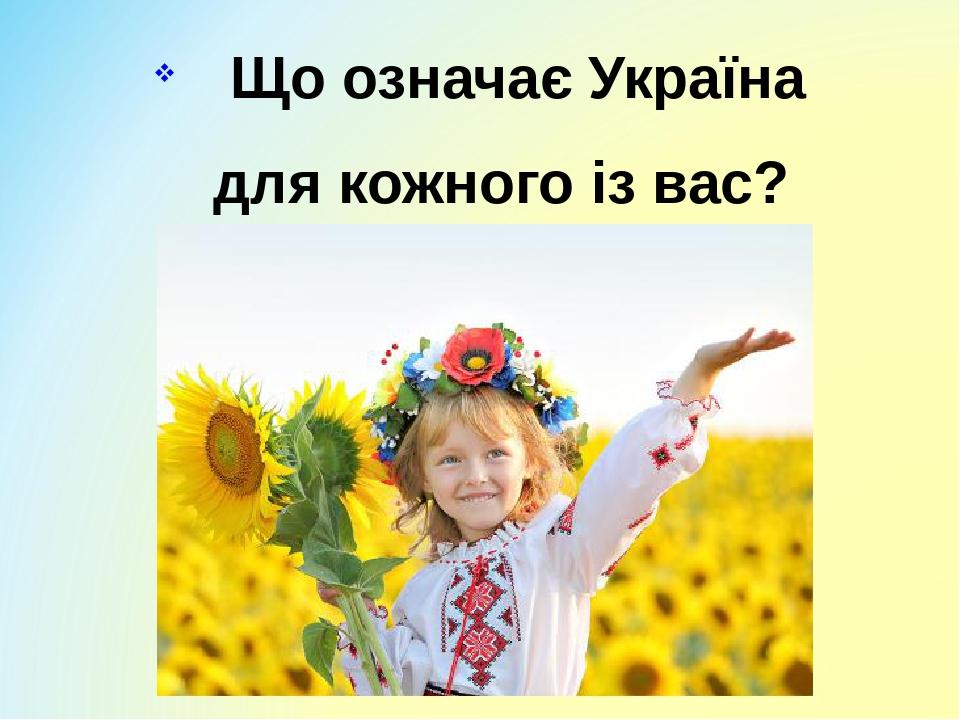Що означає Україна для кожного із вас?