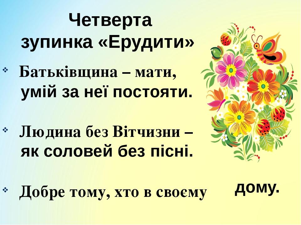Четверта зупинка «Ерудити» Батьківщина – мати, Людина без Вітчизни – Добре тому, хто в своєму умій за неї постояти. як соловей без пісні. дому.
