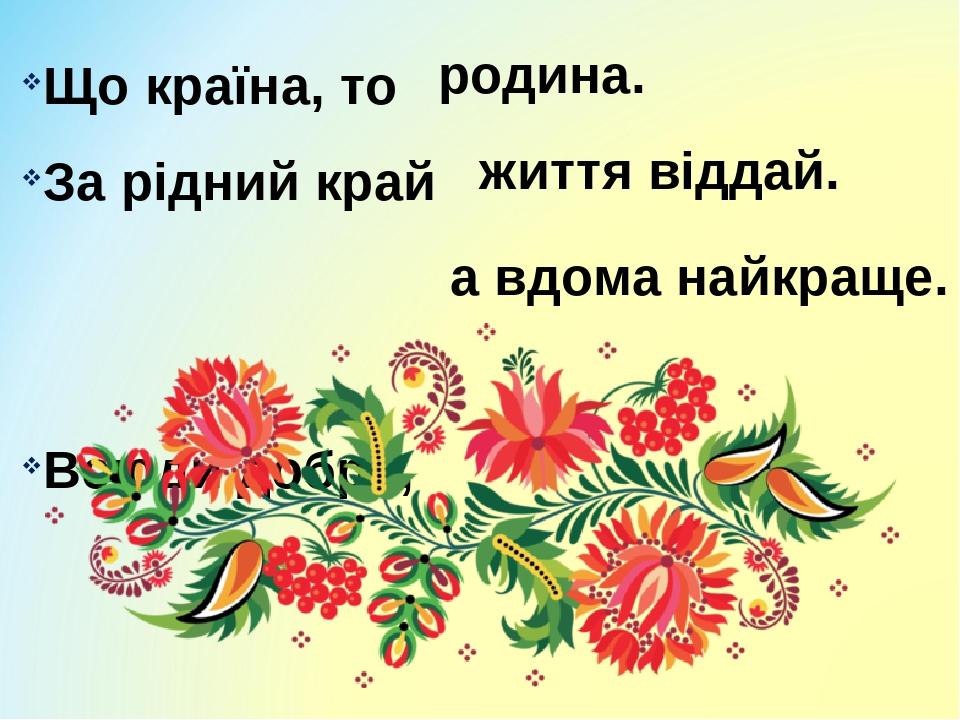 Що країна, то За рідний край Всюди добре, родина. життя віддай. а вдома найкраще.