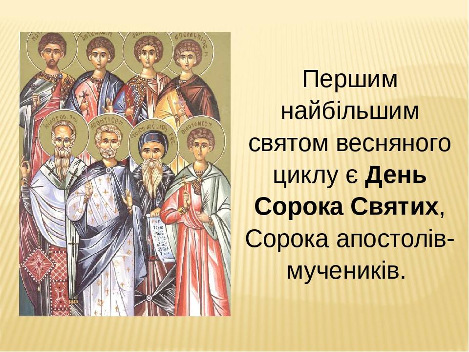 Першим найбільшим святом весняного циклу є День Сорока Святих, Сорока апостолів-мучеників.
