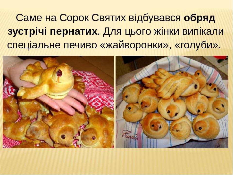 Саме на Сорок Святих відбувався обряд зустрічі пернатих. Для цього жінки випікали спеціальне печиво «жайворонки», «голуби».