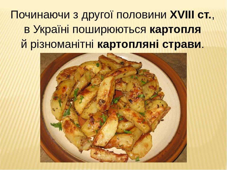 Починаючи з другої половини XVIII ст., в Україні поширюються картопля й різноманітні картопляні страви.