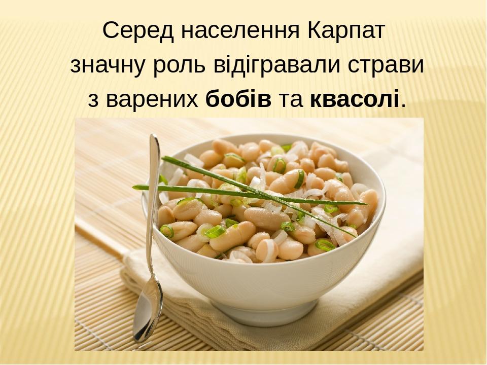 Серед населення Карпат значну роль відігравали страви з варених бобів та квасолі.