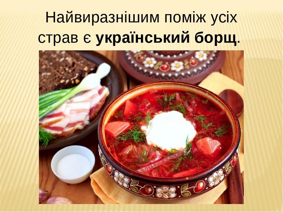Найвиразнішим поміж усіх страв є український борщ.